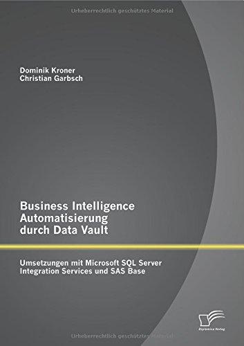 Business Intelligence Automatisierung durch Data Vault: Umsetzungen mit Microsoft Sql Server Integration Services und Sas Base by Christian Garbsch (2014-07-25) par Christian Garbsch