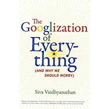 [(The Googlization of Everything: (And Why We Should Worry))] [Author: Siva Vaidhyanathan] published on (March, 2011)