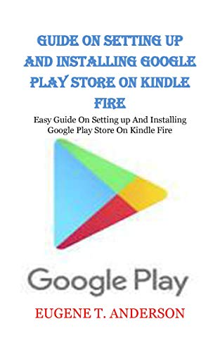 GUIDE ON SETTING UP AND INSTALLING GOOGLE PLAY STORE ON KINDLE FIRE: Easy Guide On Setting up And Installing Google Play Store On Kindle Fire (English Edition) (Geschenk-karte Kindle-e-mail)