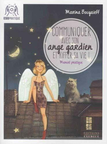 Communiquer avec son ange gardien et kiffer sa vie ! :...