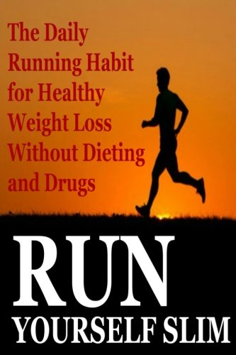 Run Yourself Slim: The Daily Running Habit for Healthy Weight Loss Without Dieting and Drugs: Running, Slimming, Run Yourself Skinny, Losing Weight, Running Habbit