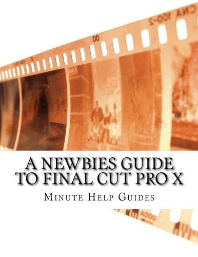 A Newbies Guide to Final Cut Pro X: A Beginnings Guide to Video Editing Like a Pro