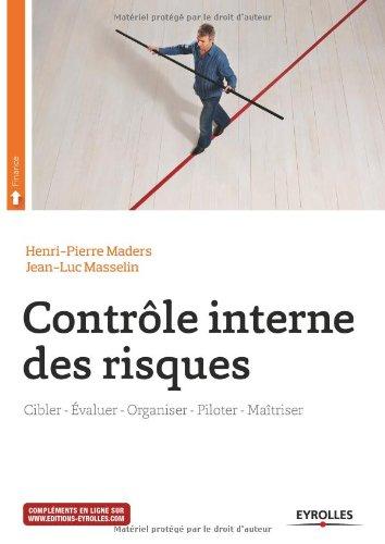 Contrôle interne des risques : Cibler, Evaluer, Organiser, Piloter, Maîtriser par Henri-Pierre Maders