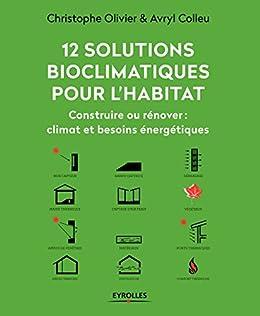 12 solutions bioclimatiques pour l'habitat: Construire ou rénover : climat et besoins énergétiques (L'efficacité énergétique du bâtiment)
