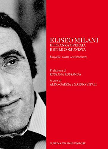 Eliseo Milani. Eleganza operaia e stile comunista. Biografia, scritti, testimonianze (Varia)