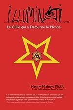 Illuminati - Le Culte qui a Detourne Le Monde de Henry Makow Ph.D.