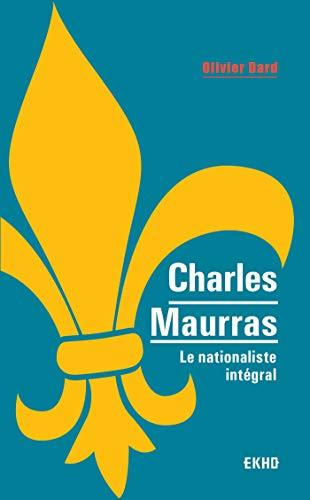Charles Maurras - Le nationaliste intégral par  Olivier Dard