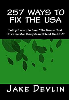 """257 Ways to Fix the USA: Policy Excerpts from """"The Donne Deal: How One Man Bought and Fixed the USA"""" (English Edition) di [Devlin, Jake]"""