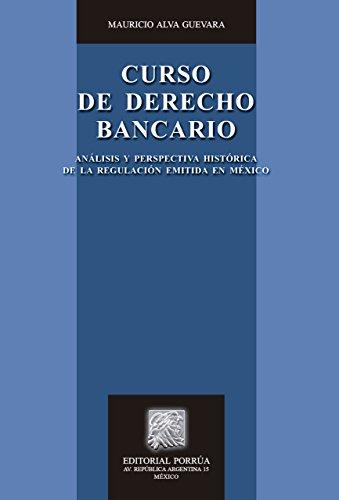 Curso de Derecho Bancario: Análisis y perspectiva histórica de la regulación emitida en México por Mauricio Alva Guevara