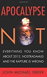 Apocalypse Not: Everything You Know About 2012, Nostradamus and the Rapture Is Wrong by John Michael Greer (2011-09-06)