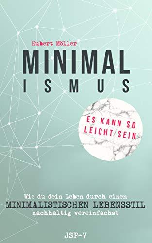 Minimalismus - Es kann so leicht sein: Wie du dein Leben durch einen minimalistischen Lebensstil nachhaltig vereinfachst -