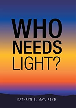 Who Needs Light? (English Edition) di [May PsyD, Kathryn E.]