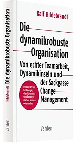 Die dynamikrobuste Organisation: Von echter Teamarbeit, Dynamikinseln und der Sackgasse Change Management