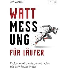 Wattmessung für Läufer: Professionell trainieren und laufen mit dem Power Meter (German Edition)