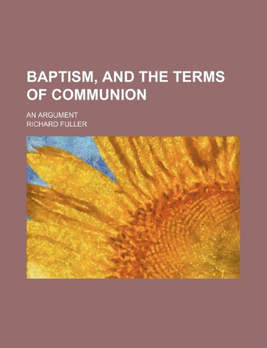 Baptism, and the Terms of Communion; An Argument