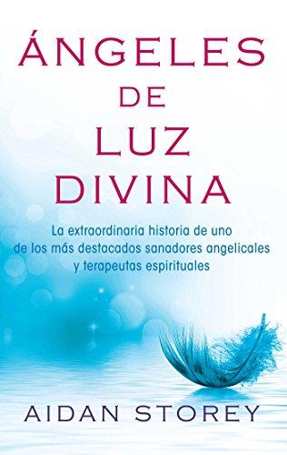 Ángeles de Luz Divina (Angels of Divine Light Spanish edition): La extraordinaria historia de uno de los más destacados sanadores angelicales y terapeutas espirituales (Atria Espanol) por Aidan Storey