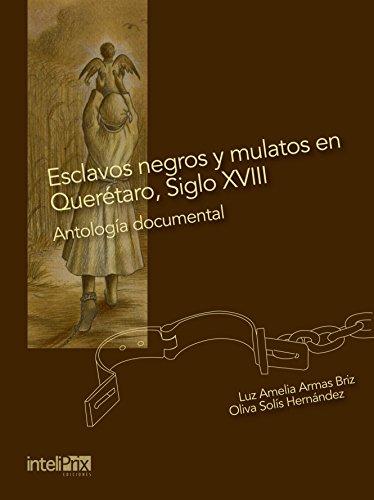 Esclavos negros y mulatos en Querétaro, Siglo XVIII.: Antología Documental.
