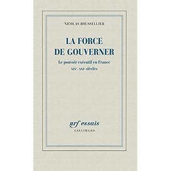 La force de gouverner: Le pouvoir exécutif en France, XIXᵉ-XXIᵉ siècles