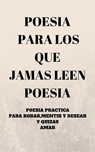 Poesia para los que jamas leen poesia: Poesia práctica para robar,mentir y desear