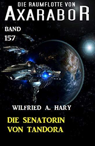 Die Senatorin von Tandora: Die Raumflotte von Axarabor - Band 157 von [Hary, Wilfried A.]