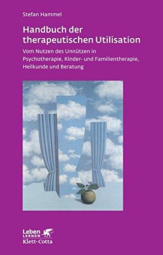 Handbuch der therapeutischen Utilisation: Vom Nutzen des Unnützen in Psychotherapie, Kinder- und Familientherapie, Heilkunde und Beratung (Leben lernen) -