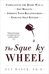 The Squeaky Wheel: Complaining the Right Way to Get Results, Improve Your Relationships, and Enhance Self-Esteem by Guy Winch (2012-01-31)