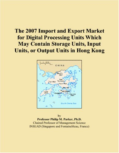 The 2007 Import and Export Market for Digital Processing Units Which May Contain Storage Units, Input Units, or Output Units in Hong Kong