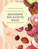 QUADERNO PER RICETTE DOLCI: quaderno personalizzato per scrivere le ricette più buone che hai creato...