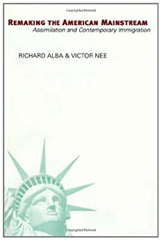 Remaking the American Mainstream: Assimilation and Contemporary Immigration by [Alba, Richard]