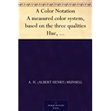 A Color Notation A measured color system, based on the three qualities Hue, Value and Chroma (English Edition)