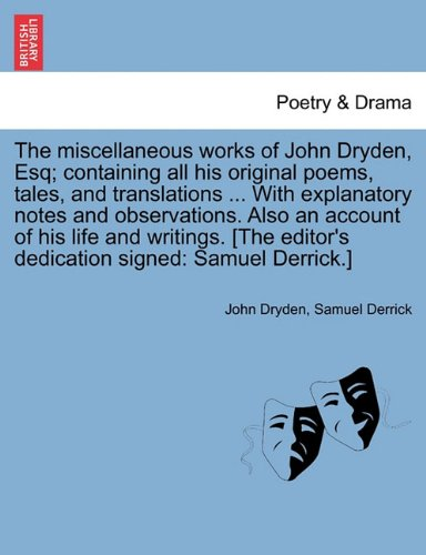 The miscellaneous works of John Dryden, Esq; containing all his original poems, tales, and translations ... With explanatory notes and observations. ... editor's dedication signed: Samuel Derrick.]
