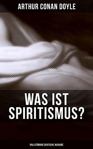Was ist Spiritismus? - Vollständige deutsche Ausgabe: Doyles persönliche Erkenntnisse auf dem Gebiet des Spiritismus: Auf der Suche + Die Offenbarung + ... nach dem Tode + Probleme und Begrenzungen