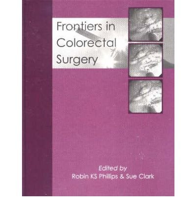 [(Frontiers in Colorectal Surgery)] [ Edited by Robin K. S. Phillips, Edited by Sue Clark ] [June, 2005]