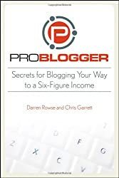 ProBlogger: Secrets for Blogging Your Way to a Six Figure Income