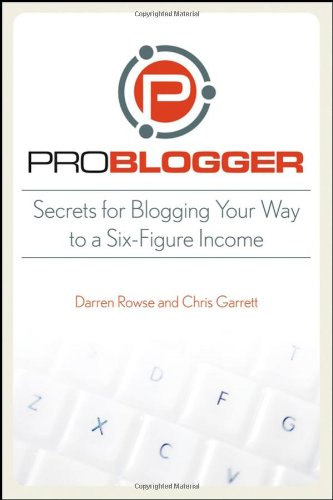 ProBlogger: Secrets for Blogging Your Way to a Six-Figure Income