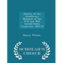 History of the Antislavery Measures of the 37th and 38th United-States Congresses, 1861-65 - Scholar's Choice Edition