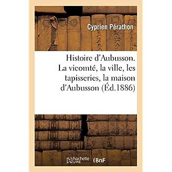 Histoire d'Aubusson. La vicomté, la ville, les tapisseries, la maison d'Aubusson