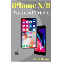 iPhone X, 8(Plus): Tips and Tricks for Your new iPhone: iPhone X,iPhone 8, iPhone 8 Plus,IOS 11,Tips and Tricks, User Guide, User Manual, Apple