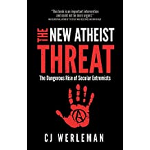 The New Atheist Threat: The Dangerous Rise of Secular Extremists