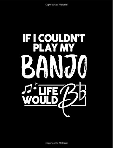 """If I Couldn?t Play My Banjo Life Would Bb - 7.44 x 9.69 College Ruled Composition Notebook: Cute Funny Banjo Notebook - 7.44"""" x 9.69"""" College Ruled ... for Banjo Player or Banjoist Banjo Picker"""