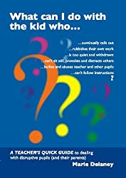 What Can I Do About This Kid Who..?: A Quick Guide for Teachers to Deal with Disruptive Pupils by Marie Delaney (2010-06-10)