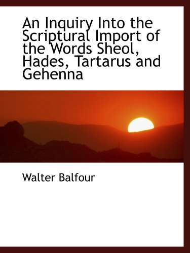 An Inquiry Into the Scriptural Import of the Words Sheol, Hades, Tartarus and Gehenna