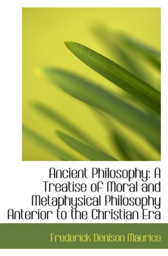 Ancient Philosophy: A Treatise of Moral and Metaphysical Philosophy Anterior to the Christian Era