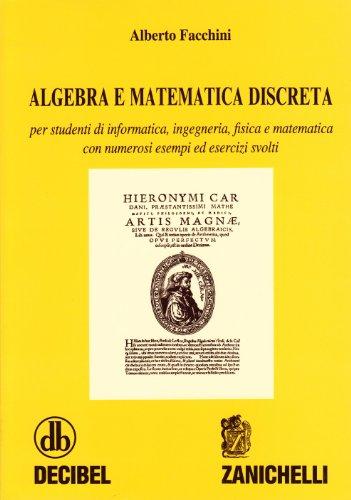Algebra e matematica discreta. Per studenti di informatica, ingegneria, fisica e matematica. Con numerosi esempi ed esercizi svolti
