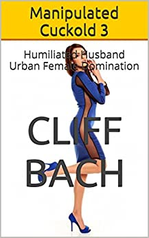 Manipulated Cuckold 3: Humiliated Husband Urban Female Domination (Evil Hot Wife) (English Edition) par [Bach, Cliff]