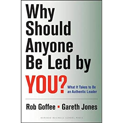 Why Should Anyone Be Led by You?: What It Takes To Be An Authentic Leader.