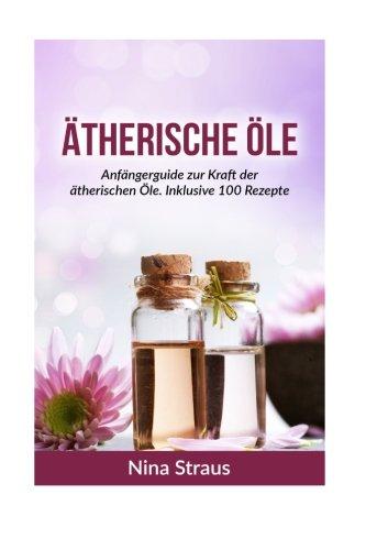 Ätherische Öle: Anfängerguide zur Kraft der ätherischen Öle. Inklusive 100 Rezepte