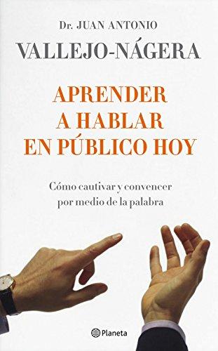 Aprender a hablar en público hoy: Cómo cautivar y convencer por medio de la palabra por Juan Antonio Vallejo-Nágera