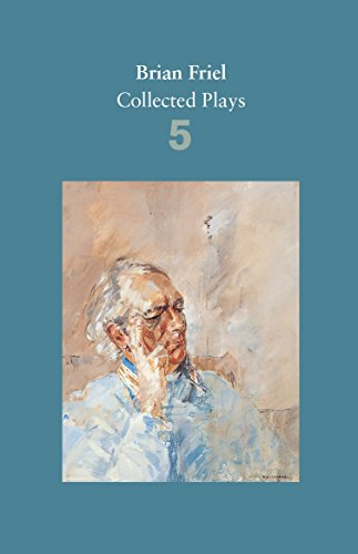 Brian Friel: Collected Plays - Volume 5: Uncle Vanya (after Chekhov); The Yalta Game (after Chekhov); The Bear (after Chekhov); Afterplay; Performances; The Home Place; Hedda Gabler (after Ibsen)
