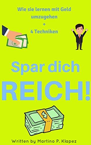 Spar dich REICH: Wie sie mithilfe von zahlreichen Methoden und Techniken lernen Geld zu sparen, damit umzugehen und so mit nur 10€ bis 20€ zur 1 Millionen Euro